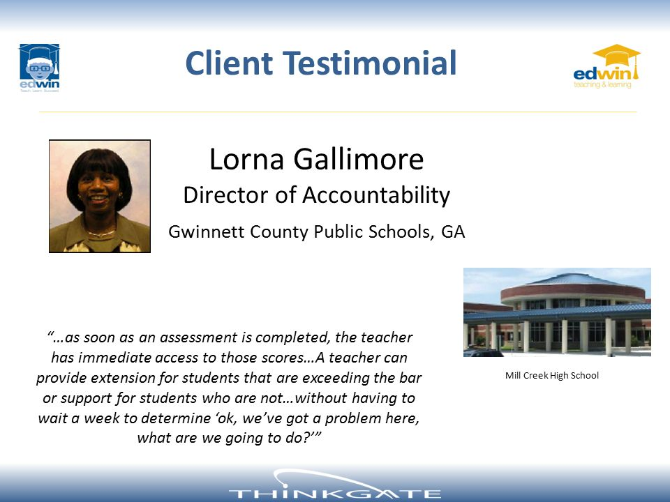 Lorna Gallimore Director of Accountability Gwinnett County Public Schools, GA Client Testimonial …as soon as an assessment is completed, the teacher has immediate access to those scores…A teacher can provide extension for students that are exceeding the bar or support for students who are not…without having to wait a week to determine 'ok, we've got a problem here, what are we going to do ' Mill Creek High School