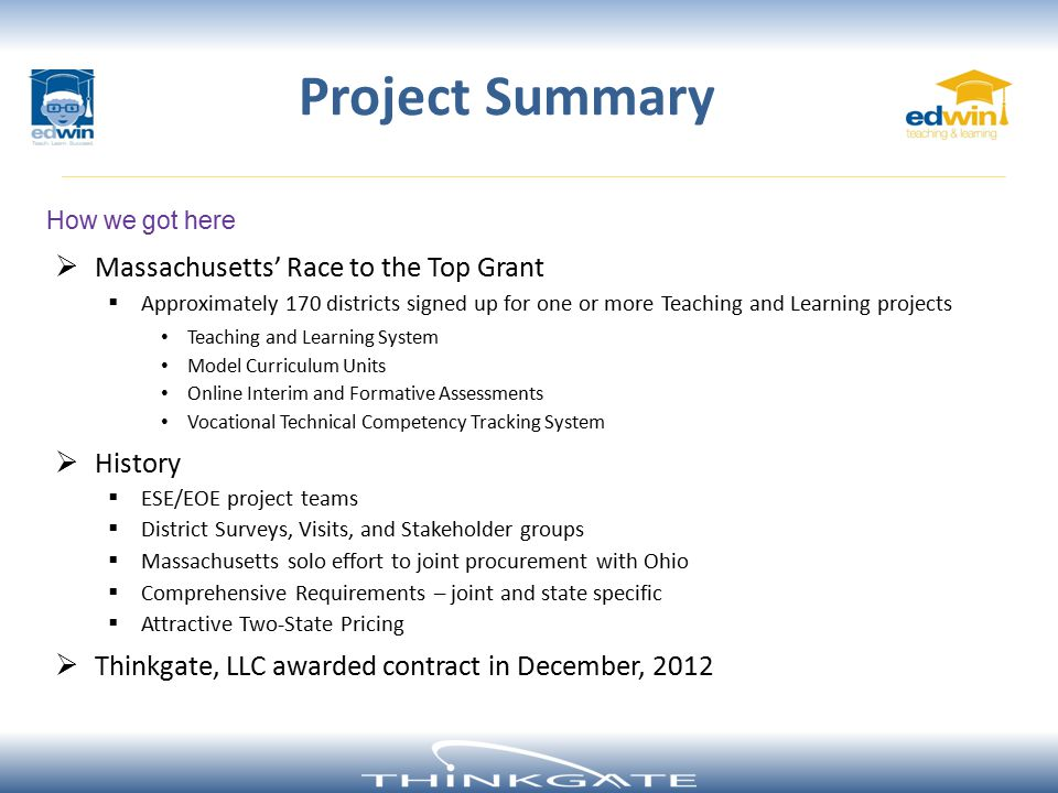  Massachusetts' Race to the Top Grant  Approximately 170 districts signed up for one or more Teaching and Learning projects Teaching and Learning System Model Curriculum Units Online Interim and Formative Assessments Vocational Technical Competency Tracking System  History  ESE/EOE project teams  District Surveys, Visits, and Stakeholder groups  Massachusetts solo effort to joint procurement with Ohio  Comprehensive Requirements – joint and state specific  Attractive Two-State Pricing  Thinkgate, LLC awarded contract in December, 2012 How we got here Project Summary