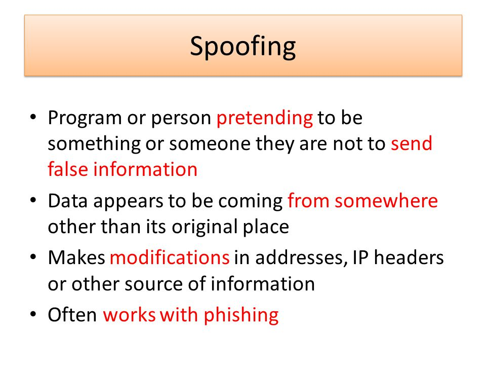 Spoofing Program or person pretending to be something or someone they are not to send false information Data appears to be coming from somewhere other than its original place Makes modifications in addresses, IP headers or other source of information Often works with phishing