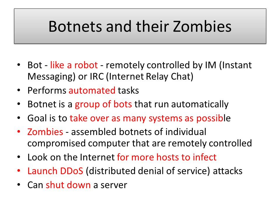 Botnets and their Zombies Bot - like a robot - remotely controlled by IM (Instant Messaging) or IRC (Internet Relay Chat) Performs automated tasks Botnet is a group of bots that run automatically Goal is to take over as many systems as possible Zombies - assembled botnets of individual compromised computer that are remotely controlled Look on the Internet for more hosts to infect Launch DDoS (distributed denial of service) attacks Can shut down a server