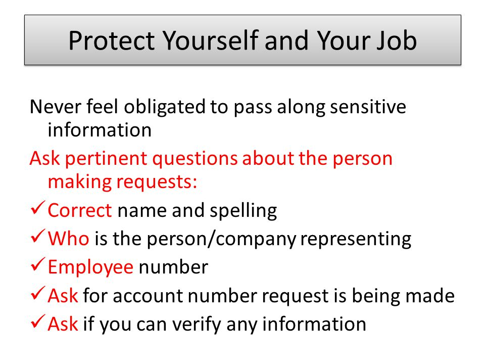 Protect Yourself and Your Job Never feel obligated to pass along sensitive information Ask pertinent questions about the person making requests: Correct name and spelling Who is the person/company representing Employee number Ask for account number request is being made Ask if you can verify any information