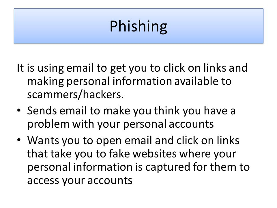 Phishing It is using email to get you to click on links and making personal information available to scammers/hackers.