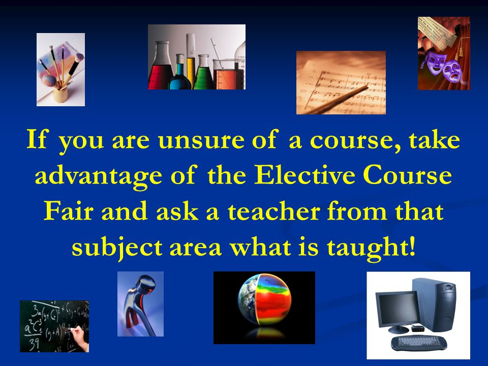If you are unsure of a course, take advantage of the Elective Course Fair and ask a teacher from that subject area what is taught!