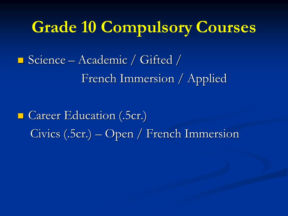 Grade 10 Compulsory Courses Science – Academic / Gifted / Science – Academic / Gifted / French Immersion / Applied French Immersion / Applied Career Education (.5cr.) Career Education (.5cr.) Civics (.5cr.) – Open / French Immersion Civics (.5cr.) – Open / French Immersion