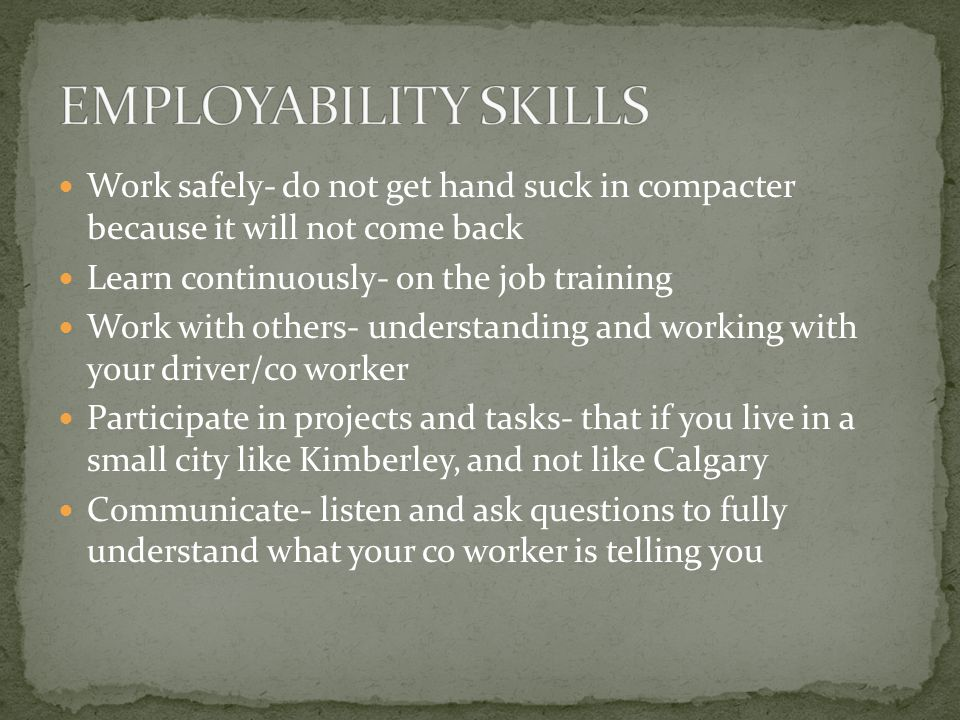 Work safely- do not get hand suck in compacter because it will not come back Learn continuously- on the job training Work with others- understanding a