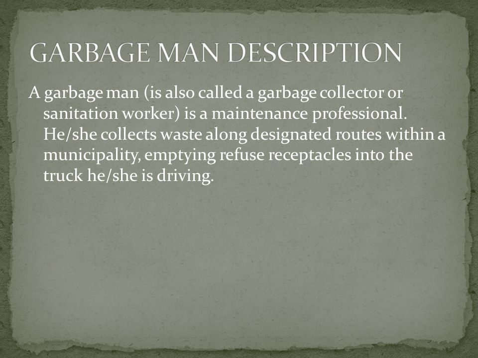 A garbage man (is also called a garbage collector or sanitation worker) is a maintenance professional. He/she collects waste along designated routes w