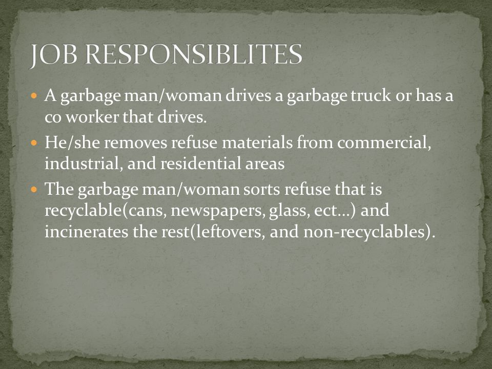 A garbage man/woman drives a garbage truck or has a co worker that drives. He/she removes refuse materials from commercial, industrial, and residentia