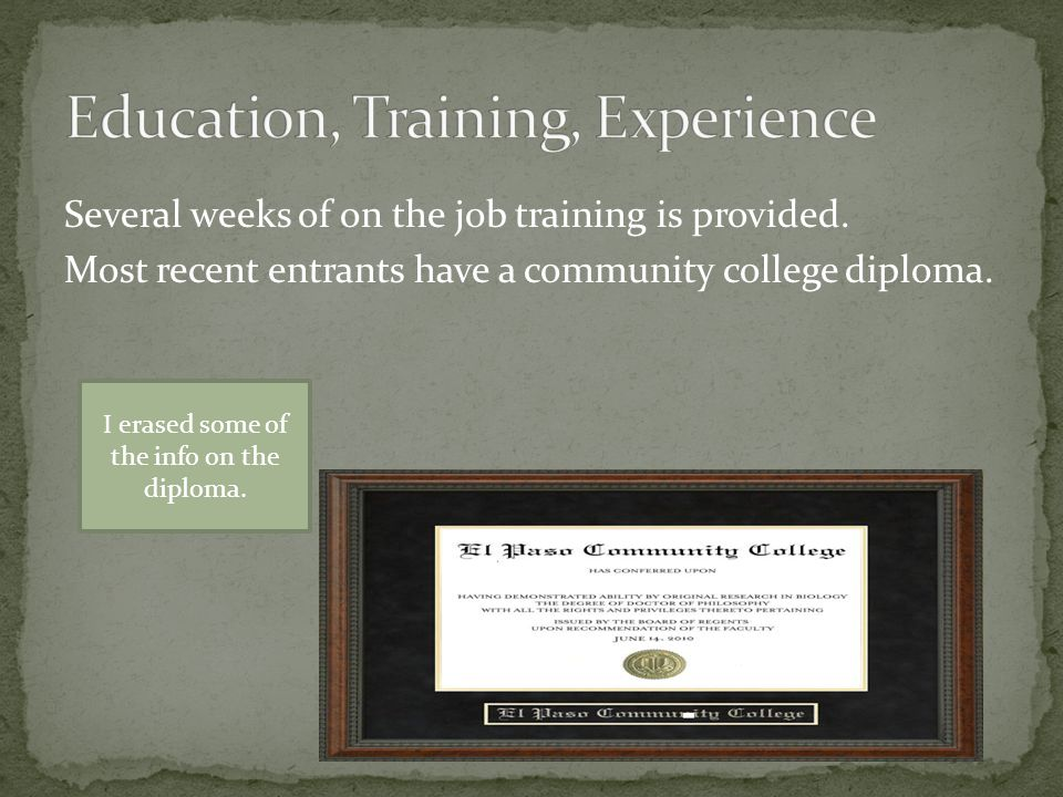 Several weeks of on the job training is provided. Most recent entrants have a community college diploma. I erased some of the info on the diploma.
