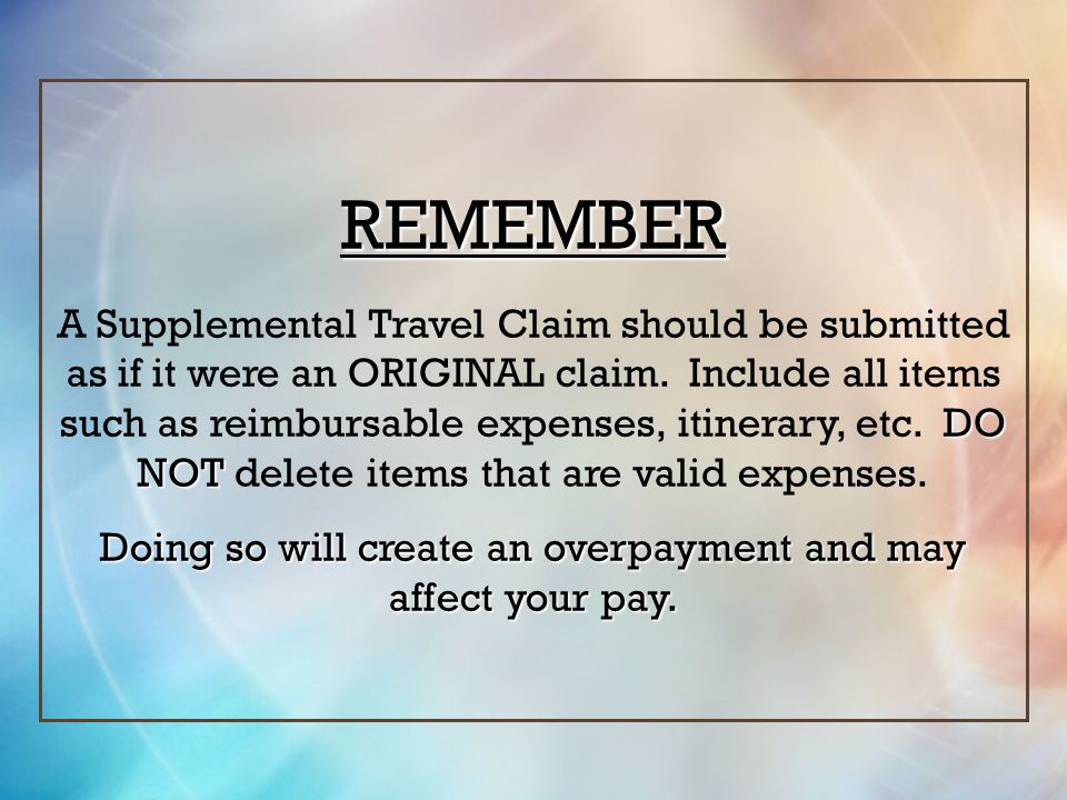 REMEMBER DO NOT A Supplemental Travel Claim should be submitted as if it were an ORIGINAL claim. Include all items such as reimbursable expenses, itin