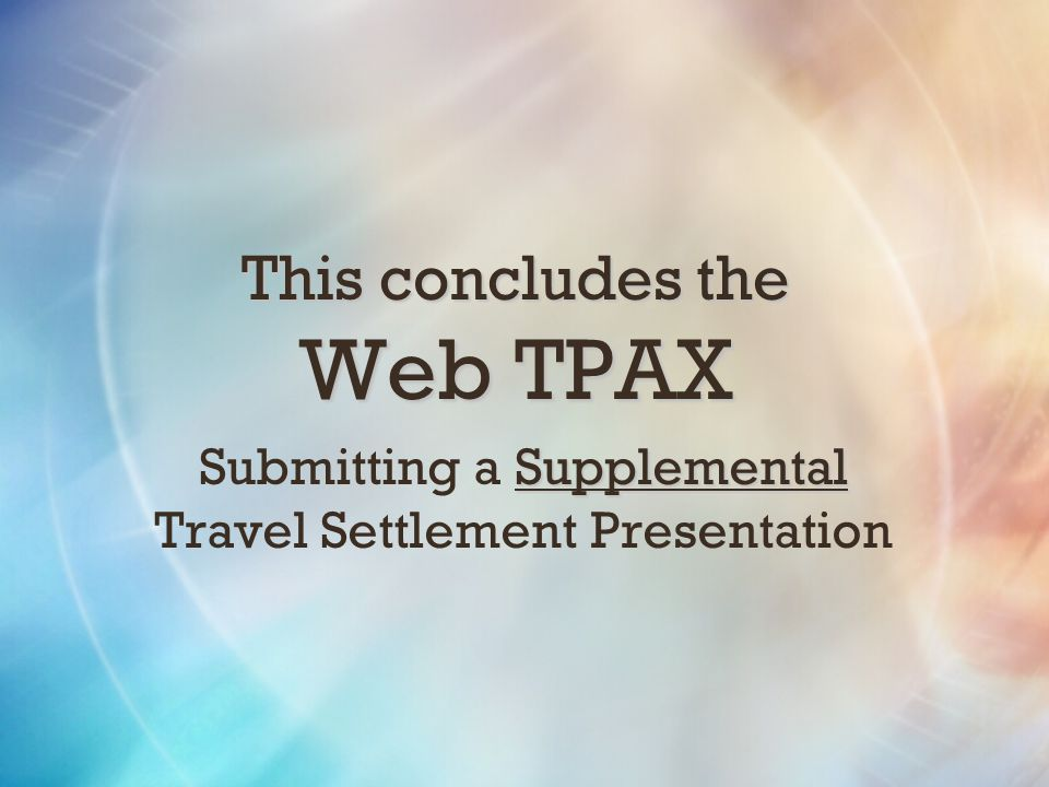 This concludes the Web TPAX Supplemental Submitting a Supplemental Travel Settlement Presentation