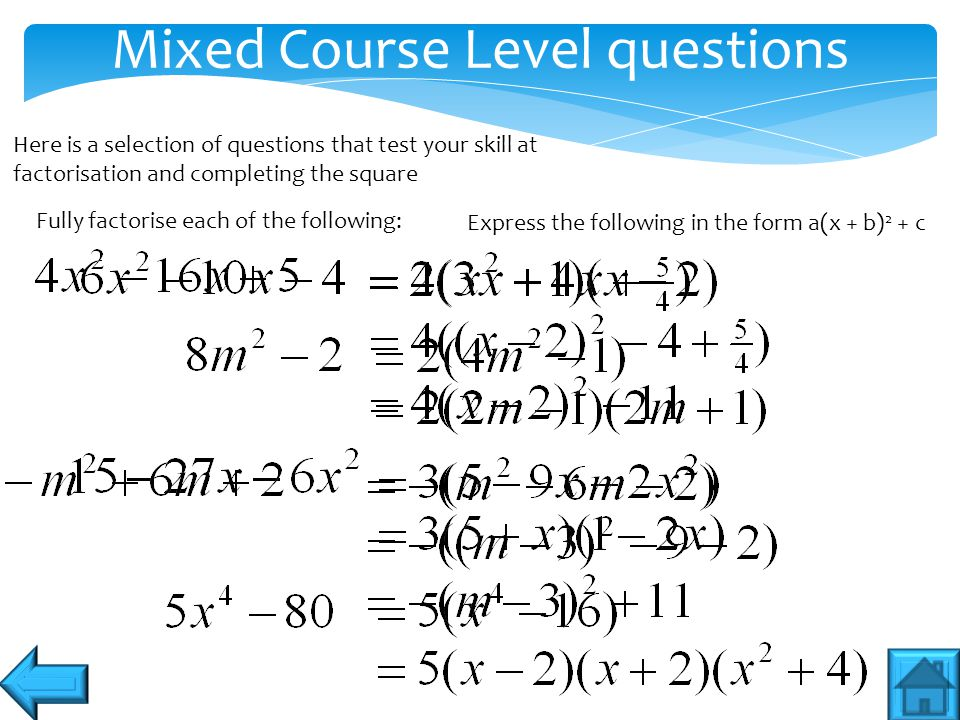 Mixed Course Level questions Here is a selection of questions that test your skill at factorisation and completing the square Fully factorise each of