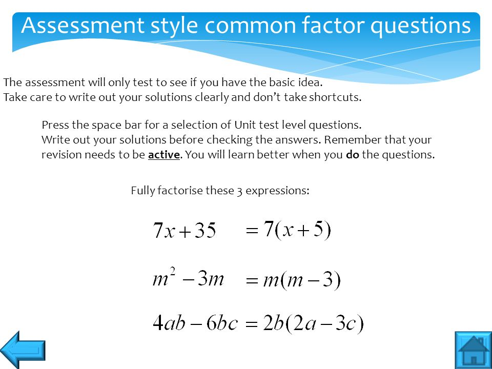 Assessment style common factor questions The assessment will only test to see if you have the basic idea. Take care to write out your solutions clearl