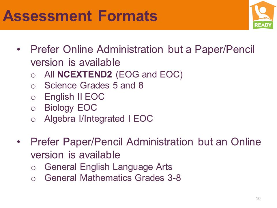 Assessment Formats Prefer Online Administration but a Paper/Pencil version is available o All NCEXTEND2 (EOG and EOC) o Science Grades 5 and 8 o English II EOC o Biology EOC o Algebra I/Integrated I EOC Prefer Paper/Pencil Administration but an Online version is available o General English Language Arts o General Mathematics Grades 3-8 10