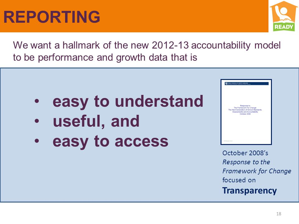 REPORTING We want a hallmark of the new 2012-13 accountability model to be performance and growth data that is easy to understand useful, and easy to access 18 October 2008's Response to the Framework for Change focused on Transparency