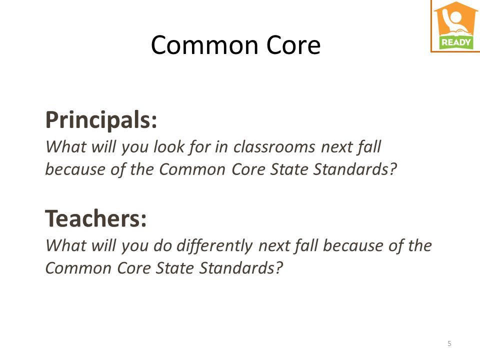 5 Principals: What will you look for in classrooms next fall because of the Common Core State Standards? Teachers: What will you do differently next f