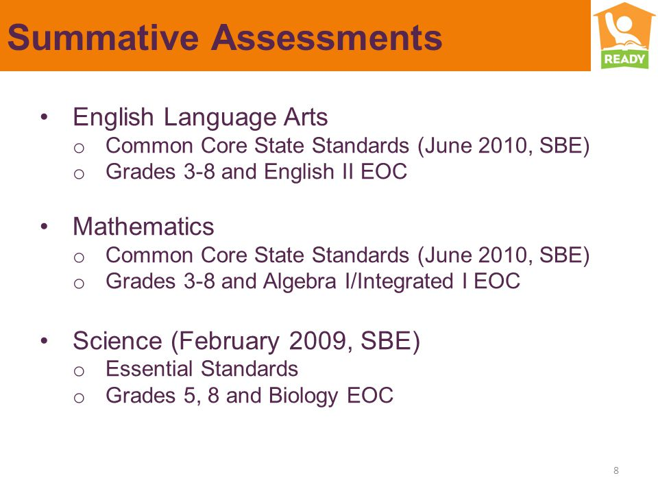 Summative Assessments English Language Arts o Common Core State Standards (June 2010, SBE) o Grades 3-8 and English II EOC Mathematics o Common Core State Standards (June 2010, SBE) o Grades 3-8 and Algebra I/Integrated I EOC Science (February 2009, SBE) o Essential Standards o Grades 5, 8 and Biology EOC 8