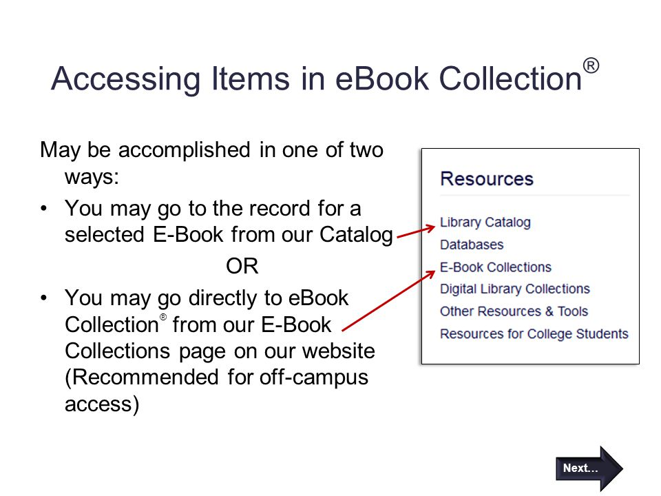 Accessing Items in eBook Collection ® May be accomplished in one of two ways: You may go to the record for a selected E-Book from our Catalog OR You may go directly to eBook Collection ® from our E-Book Collections page on our website (Recommended for off-campus access) Next…