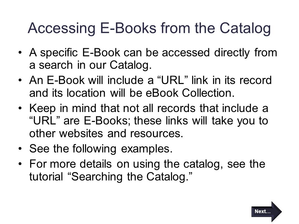 "Accessing E-Books from the Catalog A specific E-Book can be accessed directly from a search in our Catalog. An E-Book will include a ""URL"" link in its"