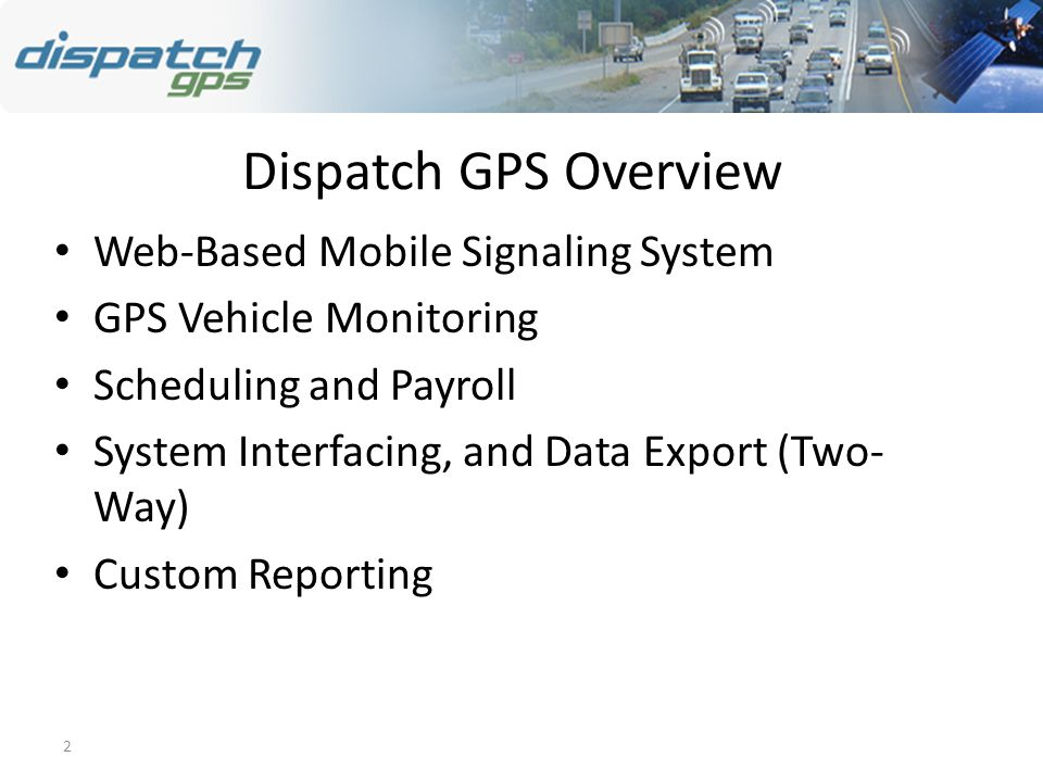 2 Dispatch GPS Overview Web-Based Mobile Signaling System GPS Vehicle Monitoring Scheduling and Payroll System Interfacing, and Data Export (Two- Way) Custom Reporting