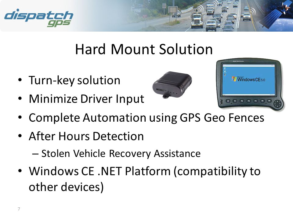 7 Hard Mount Solution Turn-key solution Minimize Driver Input Complete Automation using GPS Geo Fences After Hours Detection – Stolen Vehicle Recovery Assistance Windows CE.NET Platform (compatibility to other devices)