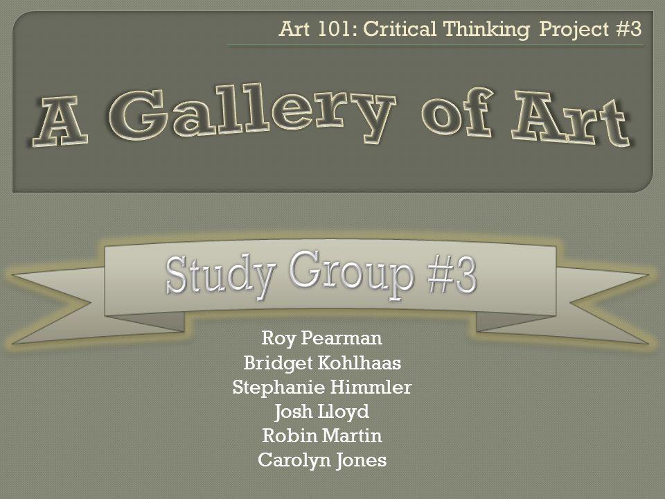 Roy Pearman Bridget Kohlhaas Stephanie Himmler Josh Lloyd Robin Martin Carolyn Jones Art 101: Critical Thinking Project #3