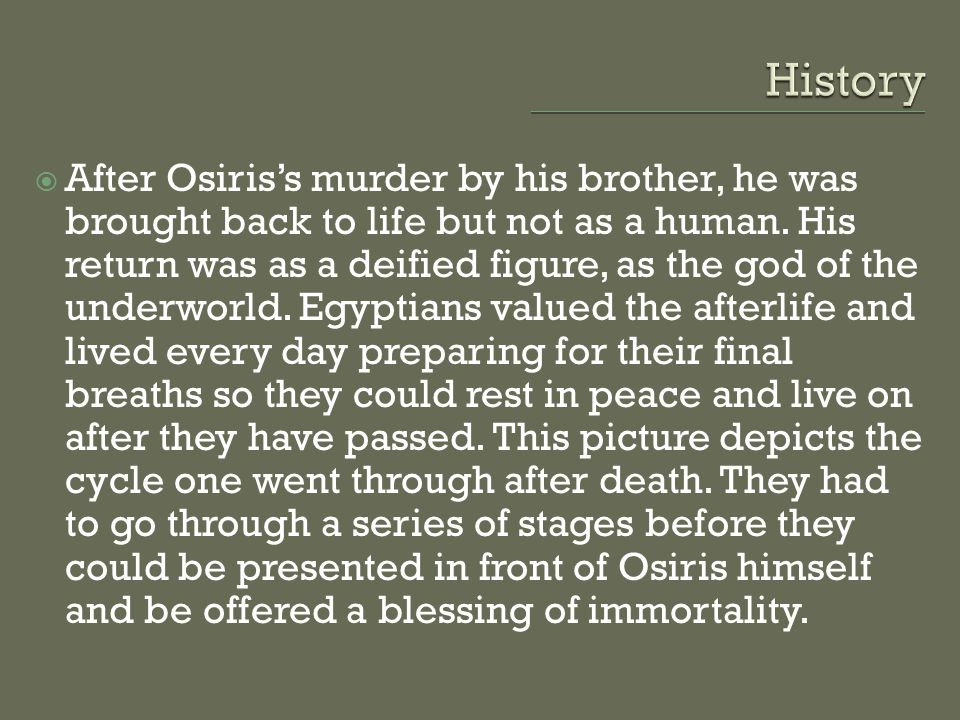  After Osiris's murder by his brother, he was brought back to life but not as a human. His return was as a deified figure, as the god of the underwor