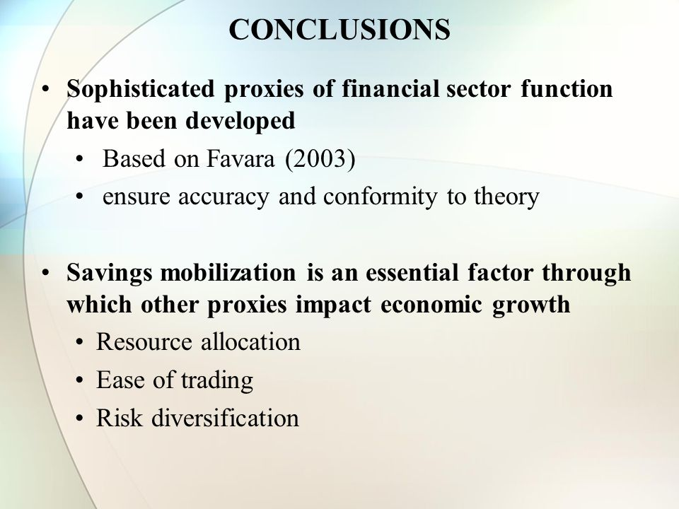 CONCLUSIONS Sophisticated proxies of financial sector function have been developed Based on Favara (2003) ensure accuracy and conformity to theory Savings mobilization is an essential factor through which other proxies impact economic growth Resource allocation Ease of trading Risk diversification