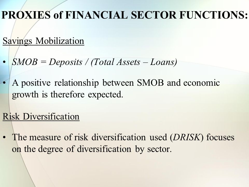 PROXIES of FINANCIAL SECTOR FUNCTIONS: Savings Mobilization SMOB = Deposits / (Total Assets – Loans) A positive relationship between SMOB and economic growth is therefore expected.