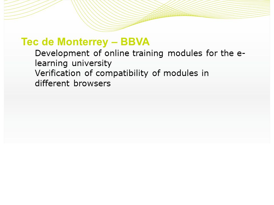 Tec de Monterrey – BBVA Development of online training modules for the e- learning university Verification of compatibility of modules in different browsers