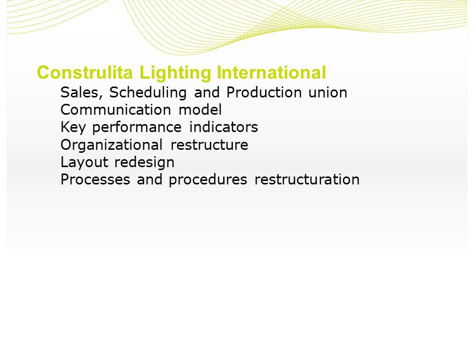 Construlita Lighting International Sales, Scheduling and Production union Communication model Key performance indicators Organizational restructure Layout redesign Processes and procedures restructuration