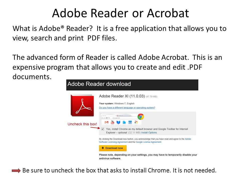 Adobe Reader or Acrobat What is Adobe® Reader? It is a free application that allows you to view, search and print PDF files. The advanced form of Read