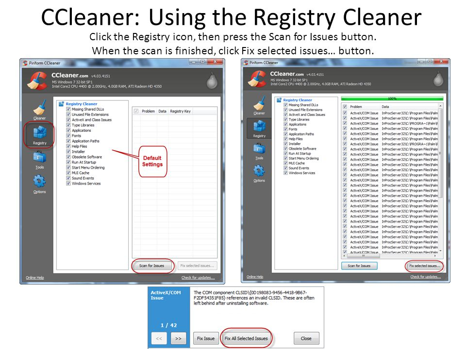 CCleaner: Using the Registry Cleaner Click the Registry icon, then press the Scan for Issues button. When the scan is finished, click Fix selected iss