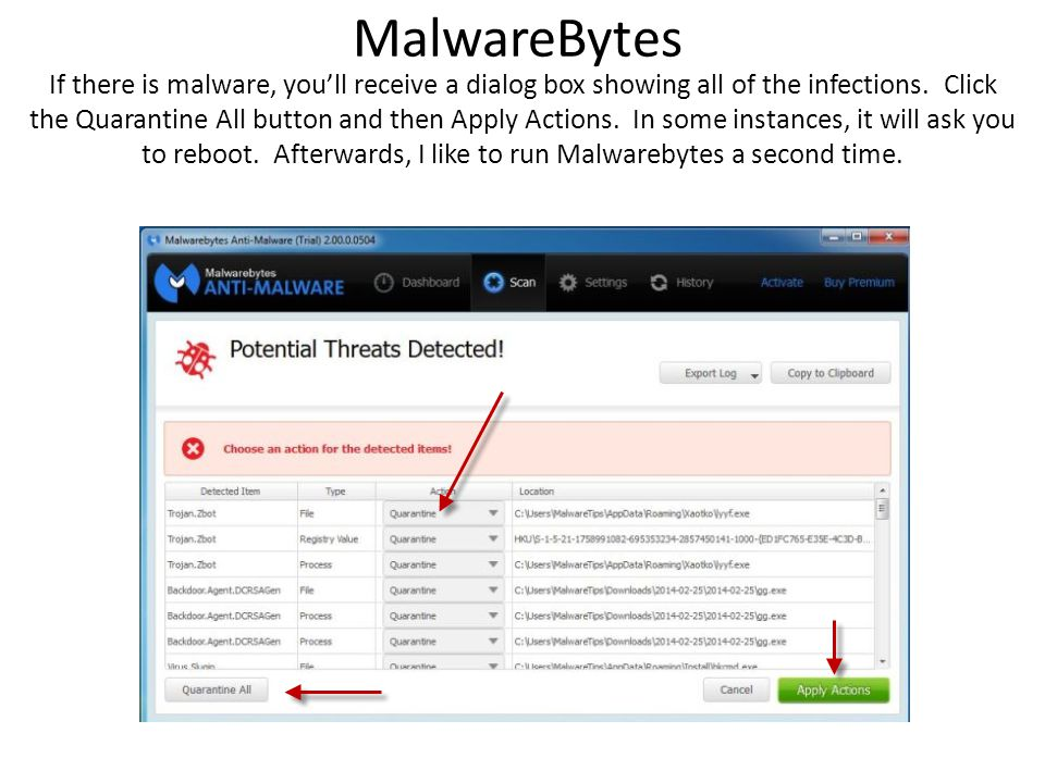 MalwareBytes If there is malware, you'll receive a dialog box showing all of the infections. Click the Quarantine All button and then Apply Actions. I