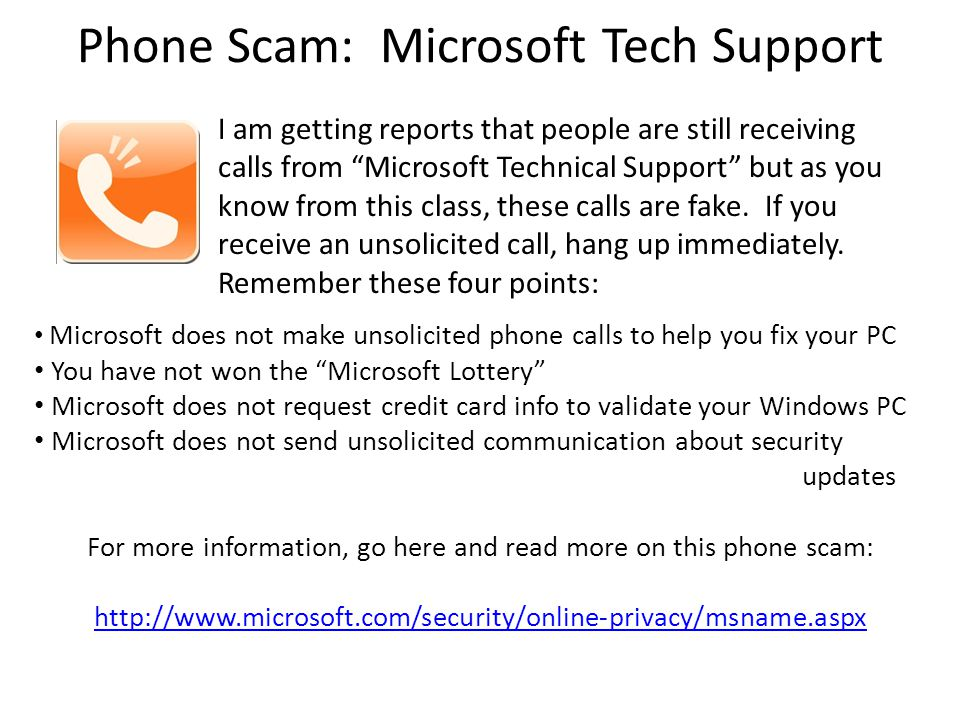 "Phone Scam: Microsoft Tech Support Microsoft does not make unsolicited phone calls to help you fix your PC You have not won the ""Microsoft Lottery"" Mi"
