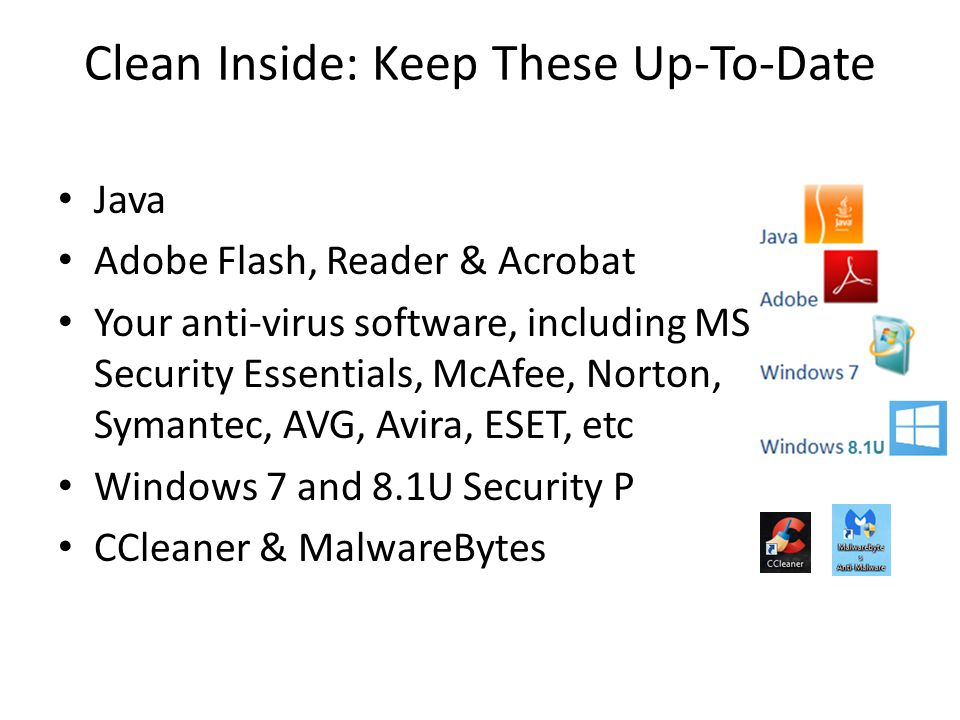 Clean Inside: Keep These Up-To-Date Java Adobe Flash, Reader & Acrobat Your anti-virus software, including MS Security Essentials, McAfee, Norton, Sym