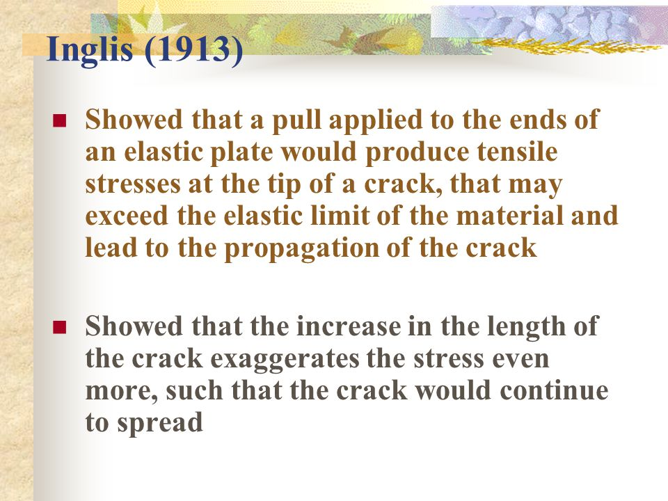 Inglis (1913) Showed that a pull applied to the ends of an elastic plate would produce tensile stresses at the tip of a crack, that may exceed the elastic limit of the material and lead to the propagation of the crack Showed that the increase in the length of the crack exaggerates the stress even more, such that the crack would continue to spread