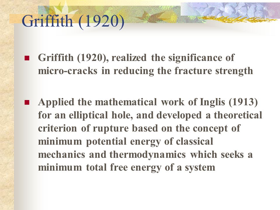 Griffith (1920) Griffith (1920), realized the significance of micro-cracks in reducing the fracture strength Applied the mathematical work of Inglis (1913) for an elliptical hole, and developed a theoretical criterion of rupture based on the concept of minimum potential energy of classical mechanics and thermodynamics which seeks a minimum total free energy of a system