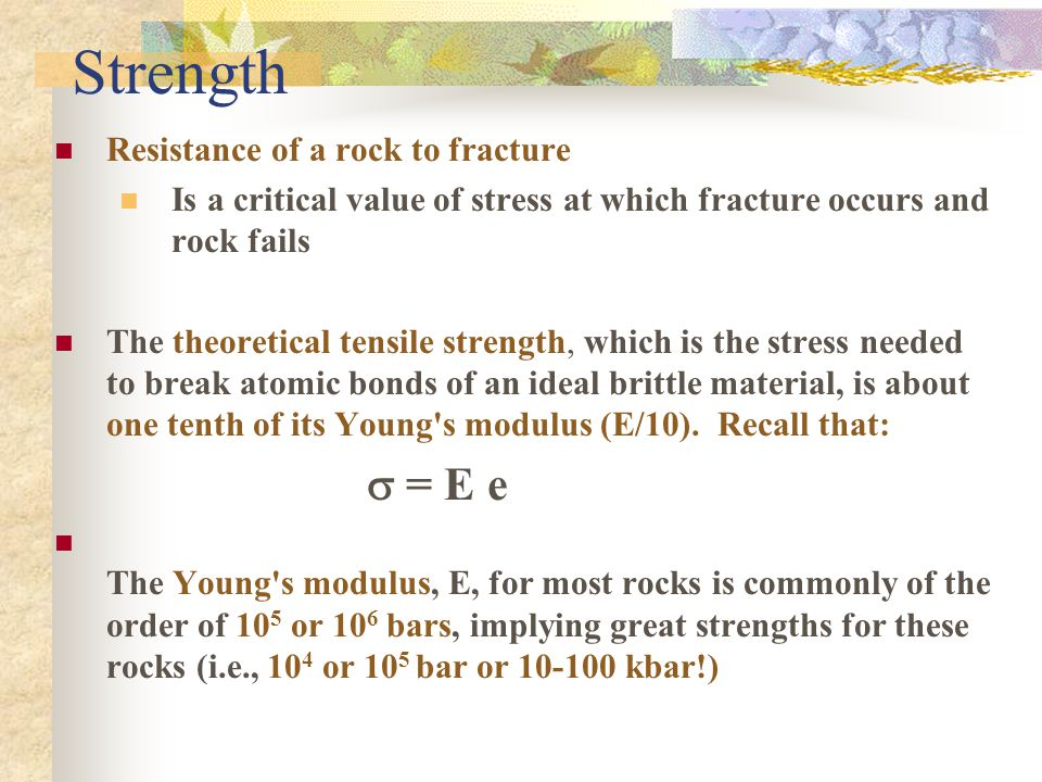 Strength Resistance of a rock to fracture Is a critical value of stress at which fracture occurs and rock fails The theoretical tensile strength, which is the stress needed to break atomic bonds of an ideal brittle material, is about one tenth of its Young s modulus (E/10).
