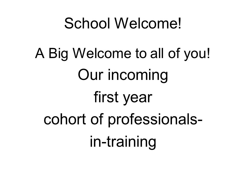 School Welcome! A Big Welcome to all of you! Our incoming first year cohort of professionals- in-training