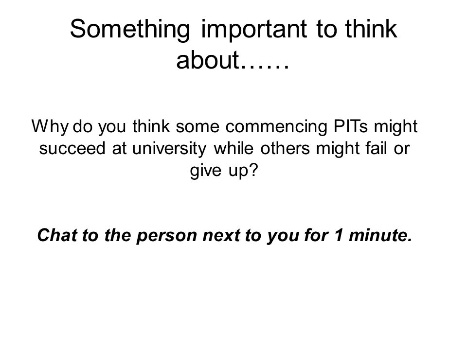 Something important to think about…… Why do you think some commencing PITs might succeed at university while others might fail or give up? Chat to the