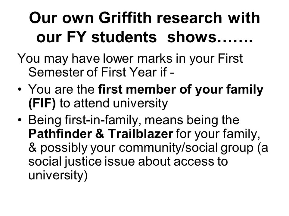 Our own Griffith research with our FY students shows……. You may have lower marks in your First Semester of First Year if - You are the first member of