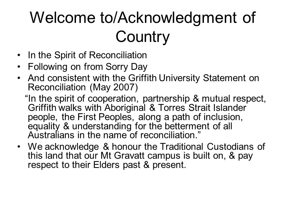 Welcome to/Acknowledgment of Country In the Spirit of Reconciliation Following on from Sorry Day And consistent with the Griffith University Statement