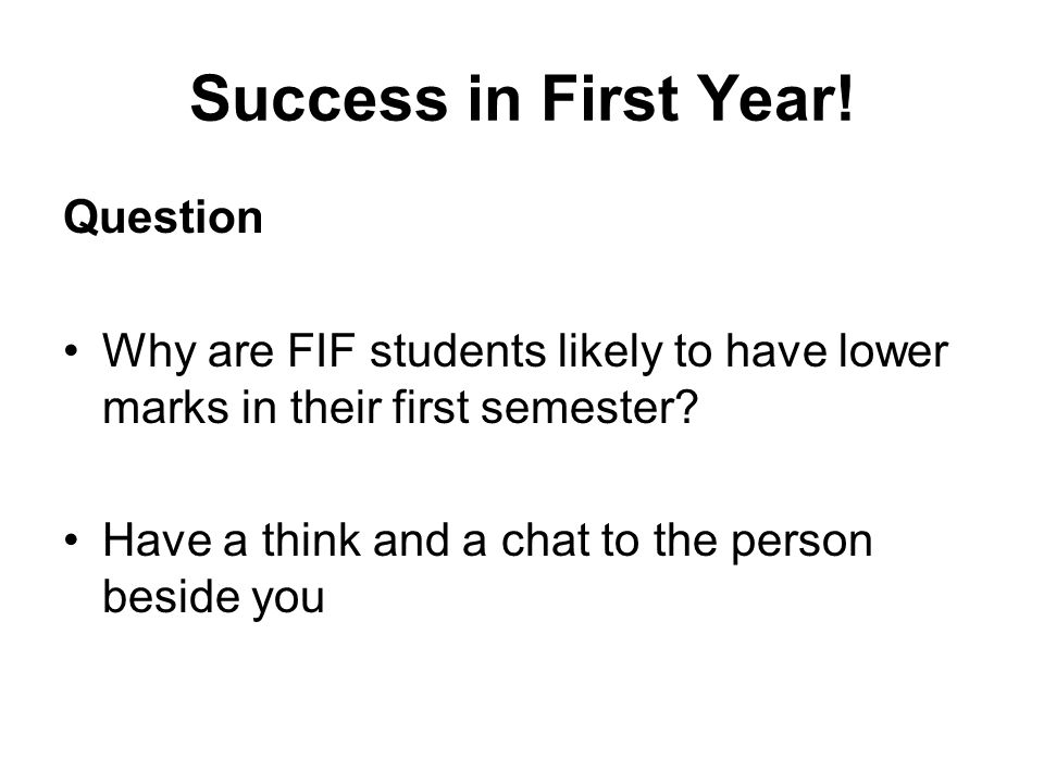 Success in First Year! Question Why are FIF students likely to have lower marks in their first semester? Have a think and a chat to the person beside