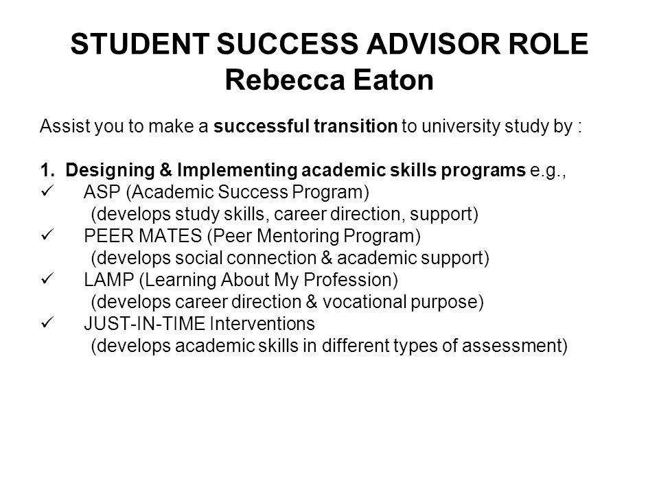 STUDENT SUCCESS ADVISOR ROLE Rebecca Eaton Assist you to make a successful transition to university study by : 1. Designing & Implementing academic sk