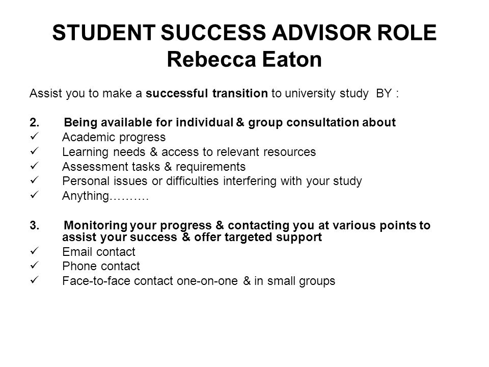 STUDENT SUCCESS ADVISOR ROLE Rebecca Eaton Assist you to make a successful transition to university study BY : 2. Being available for individual & gro