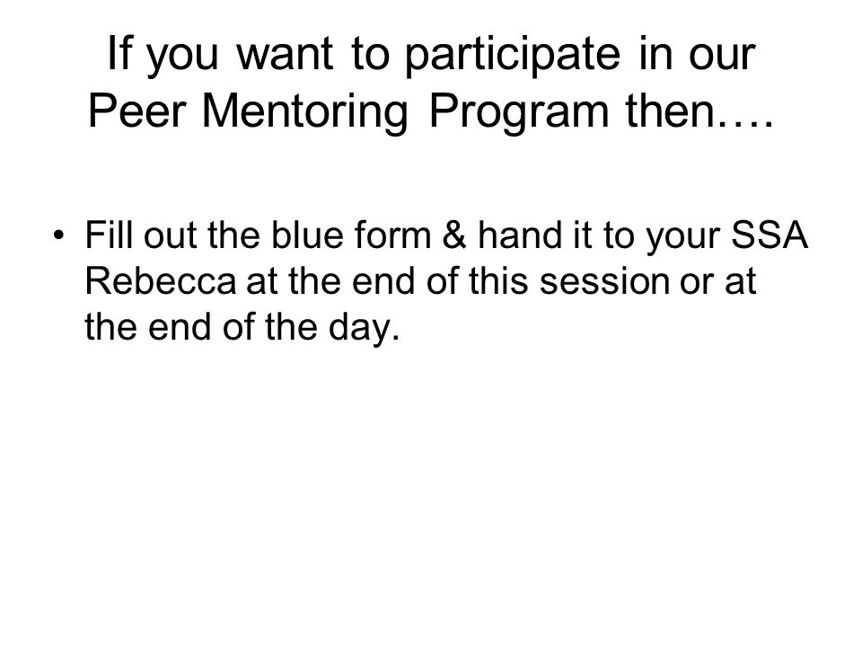 If you want to participate in our Peer Mentoring Program then…. Fill out the blue form & hand it to your SSA Rebecca at the end of this session or at