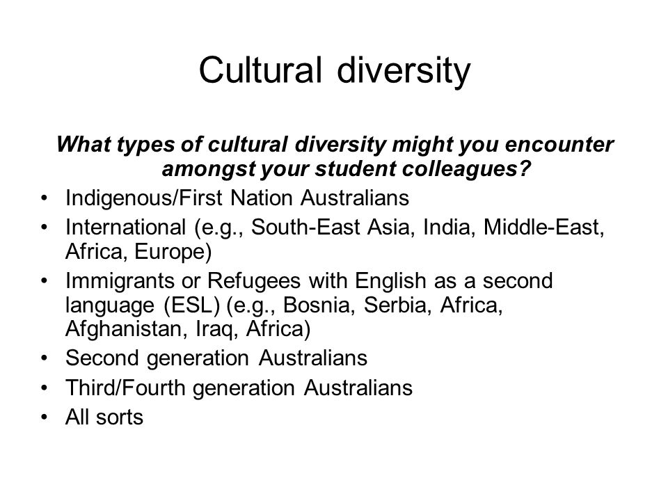Cultural diversity What types of cultural diversity might you encounter amongst your student colleagues? Indigenous/First Nation Australians Internati