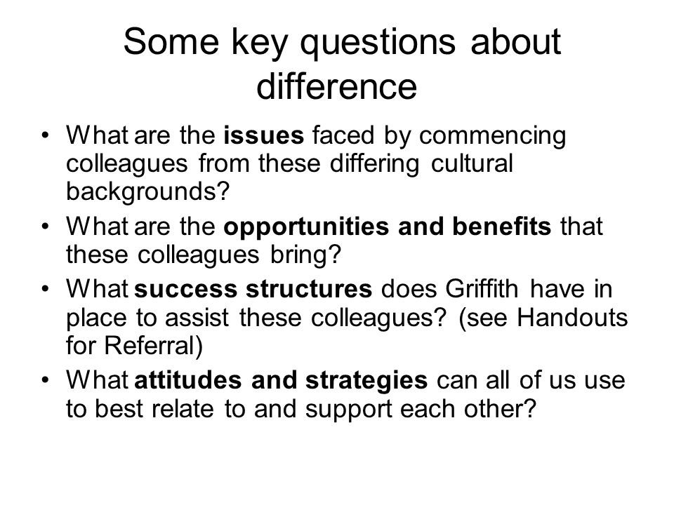 Some key questions about difference What are the issues faced by commencing colleagues from these differing cultural backgrounds? What are the opportu