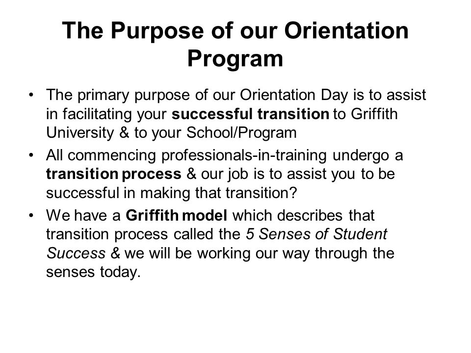 The Purpose of our Orientation Program The primary purpose of our Orientation Day is to assist in facilitating your successful transition to Griffith