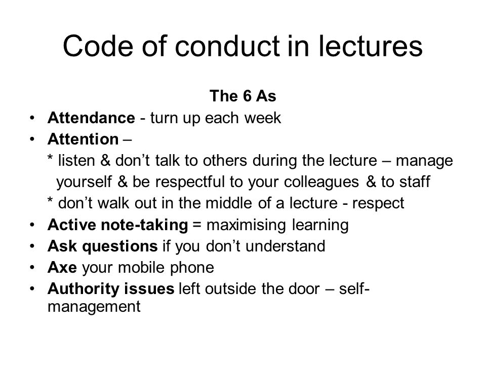 Code of conduct in lectures The 6 As Attendance - turn up each week Attention – * listen & don't talk to others during the lecture – manage yourself &
